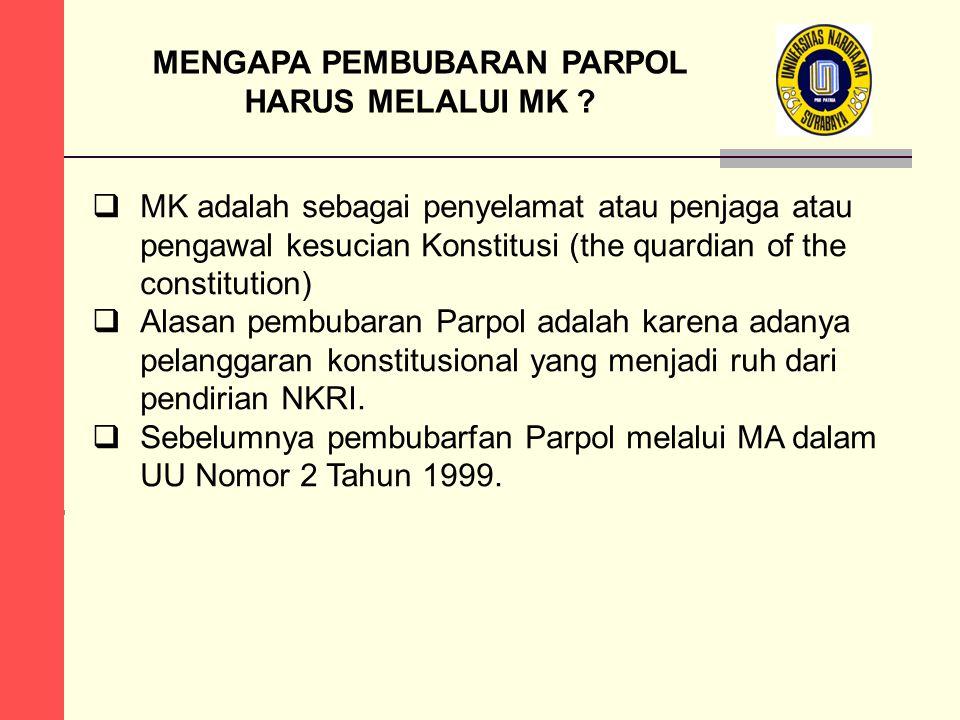 MENGAPA PEMBUBARAN PARPOL HARUS MELALUI MK ?  MK adalah sebagai penyelamat atau penjaga atau pengawal kesucian Konstitusi (the quardian of the consti