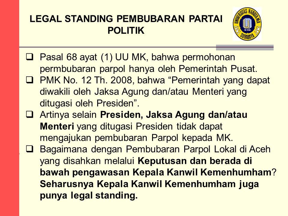 LEGAL STANDING PEMBUBARAN PARTAI POLITIK  Pasal 68 ayat (1) UU MK, bahwa permohonan permbubaran parpol hanya oleh Pemerintah Pusat.  PMK No. 12 Th.