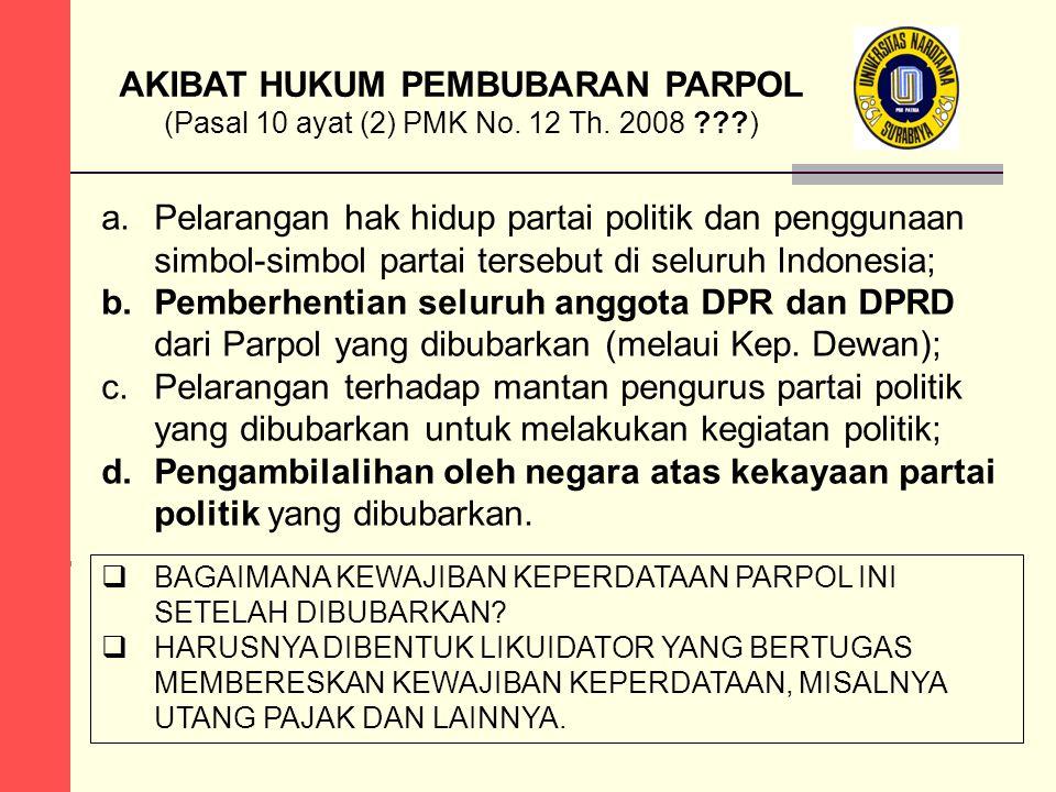 AKIBAT HUKUM PEMBUBARAN PARPOL (Pasal 10 ayat (2) PMK No. 12 Th. 2008 ???) a.Pelarangan hak hidup partai politik dan penggunaan simbol-simbol partai t
