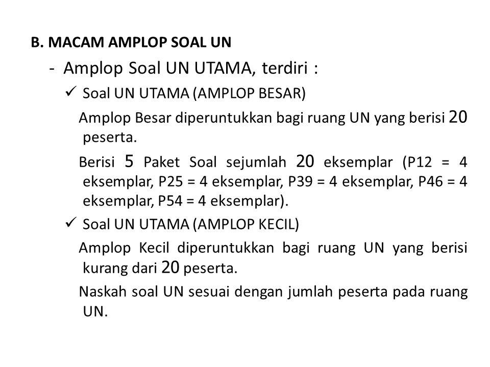 B. MACAM AMPLOP SOAL UN - Amplop Soal UN UTAMA, terdiri :  Soal UN UTAMA (AMPLOP BESAR) Amplop Besar diperuntukkan bagi ruang UN yang berisi 20 peser