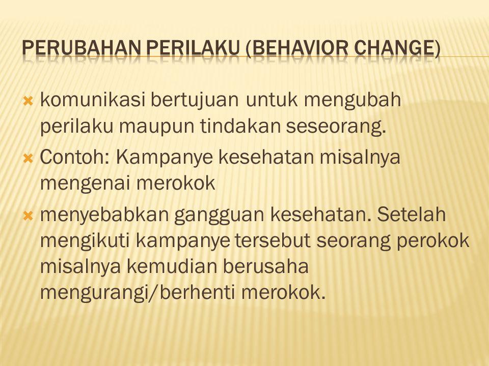  komunikasi bertujuan untuk mengubah perilaku maupun tindakan seseorang.  Contoh: Kampanye kesehatan misalnya mengenai merokok  menyebabkan ganggua