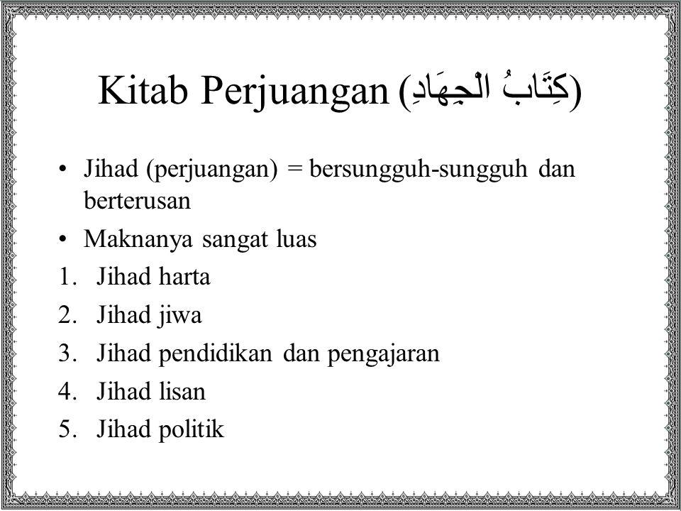 Kitab Perjuangan ( كِتَابُ الْجِهَادِ ) •Jihad (perjuangan) = bersungguh-sungguh dan berterusan •Maknanya sangat luas 1.Jihad harta 2.Jihad jiwa 3.Jihad pendidikan dan pengajaran 4.Jihad lisan 5.Jihad politik