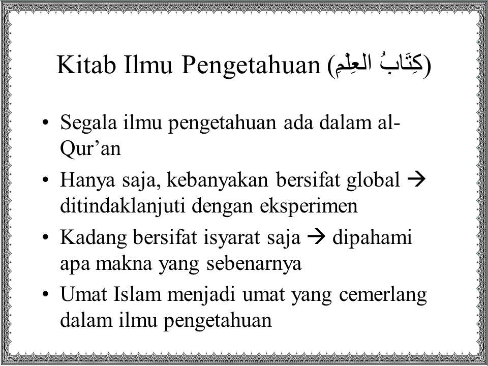 Kitab Ilmu Pengetahuan ( كِتَابُ العِلْمِ ) •Segala ilmu pengetahuan ada dalam al- Qur'an •Hanya saja, kebanyakan bersifat global  ditindaklanjuti dengan eksperimen •Kadang bersifat isyarat saja  dipahami apa makna yang sebenarnya •Umat Islam menjadi umat yang cemerlang dalam ilmu pengetahuan