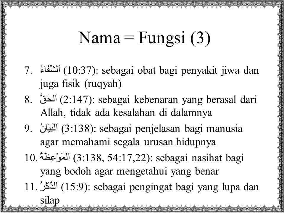 Nama = Fungsi (3) 7. اَلشِّفَاءُ (10:37): sebagai obat bagi penyakit jiwa dan juga fisik (ruqyah) 8. اَلْحَقُّ (2:147): sebagai kebenaran yang berasal