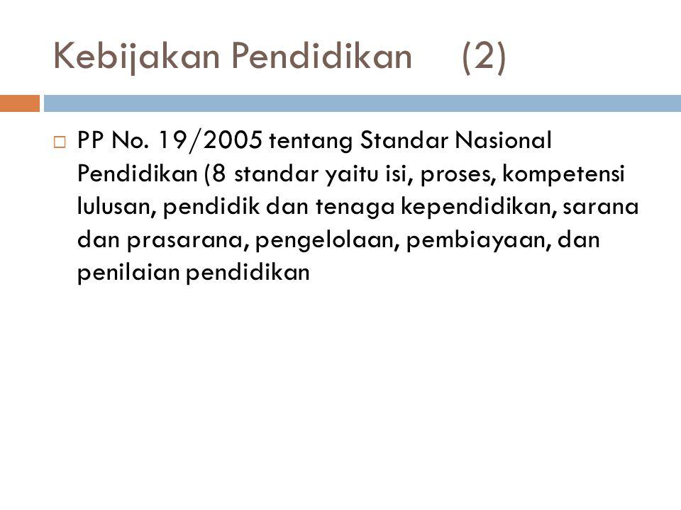 Kebijakan Pendidikan(2)  PP No. 19/2005 tentang Standar Nasional Pendidikan (8 standar yaitu isi, proses, kompetensi lulusan, pendidik dan tenaga kep
