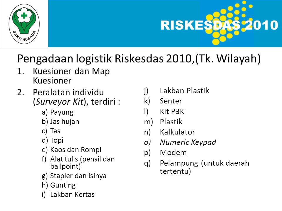 Pengadaan logistik Riskesdas 2010,(Tk. Wilayah) RISKESDAS 2010 1.Kuesioner dan Map Kuesioner 2.Peralatan individu (Surveyor Kit), terdiri : a)Payung b