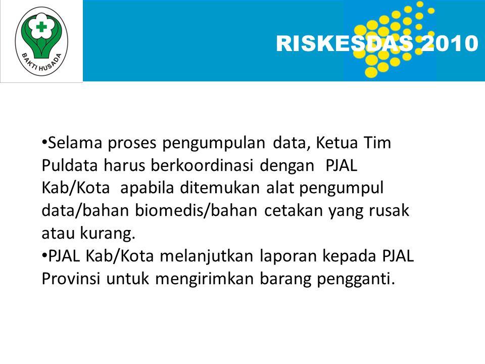 RISKESDAS 2010 • Selama proses pengumpulan data, Ketua Tim Puldata harus berkoordinasi dengan PJAL Kab/Kota apabila ditemukan alat pengumpul data/baha