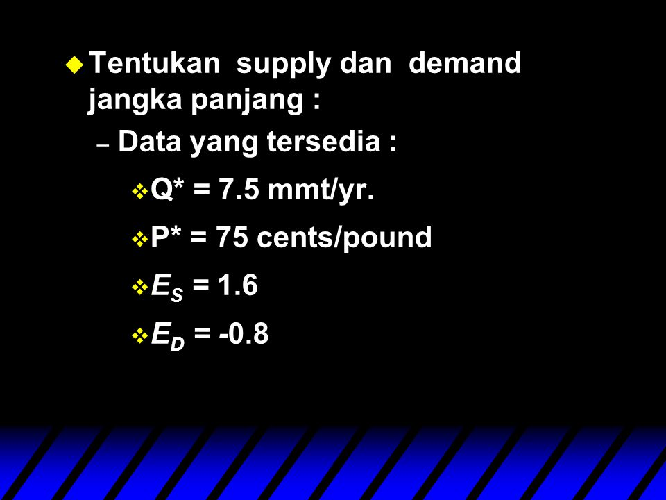 u Tentukan supply dan demand jangka panjang : – Data yang tersedia : v Q* = 7.5 mmt/yr.