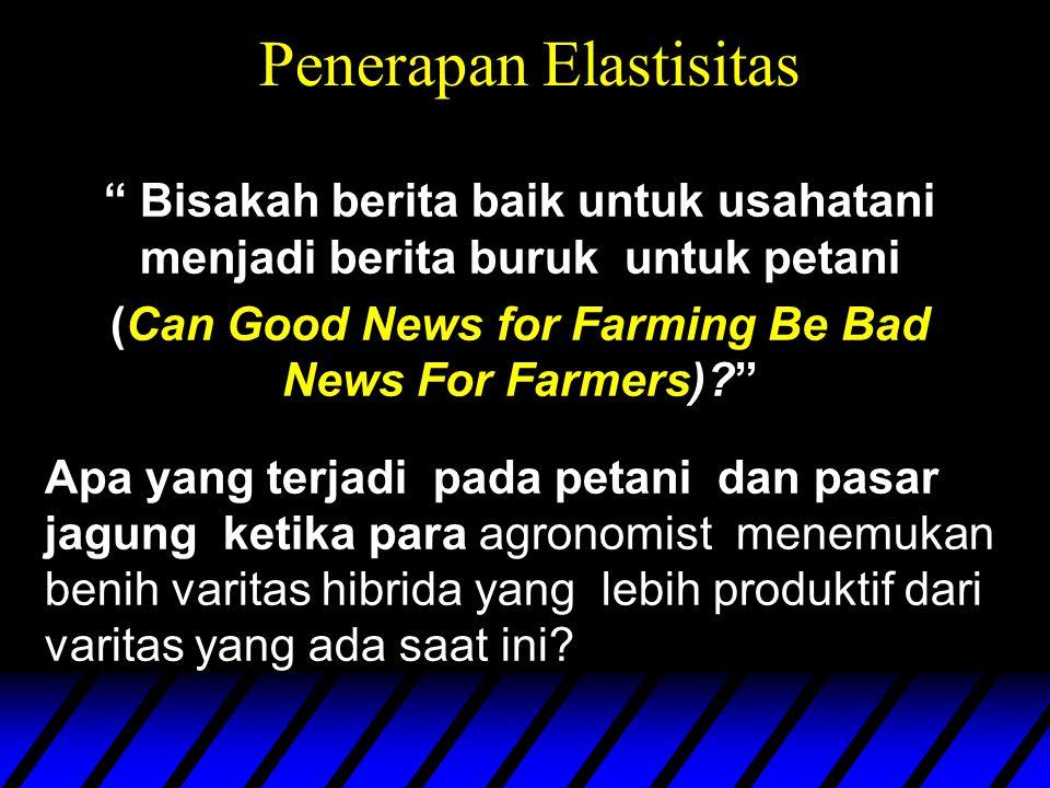 Penerapan Elastisitas Bisakah berita baik untuk usahatani menjadi berita buruk untuk petani (Can Good News for Farming Be Bad News For Farmers) Apa yang terjadi pada petani dan pasar jagung ketika para agronomist menemukan benih varitas hibrida yang lebih produktif dari varitas yang ada saat ini