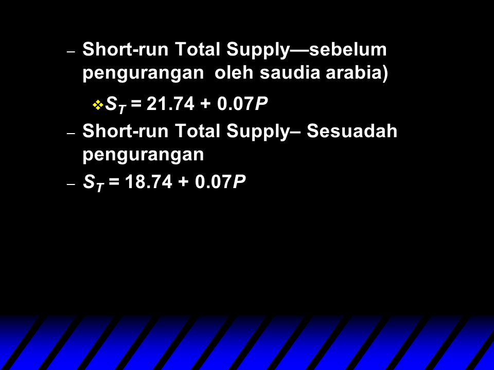 – Short-run Total Supply—sebelum pengurangan oleh saudia arabia) v S T = 21.74 + 0.07P – Short-run Total Supply– Sesuadah pengurangan – S T = 18.74 + 0.07P