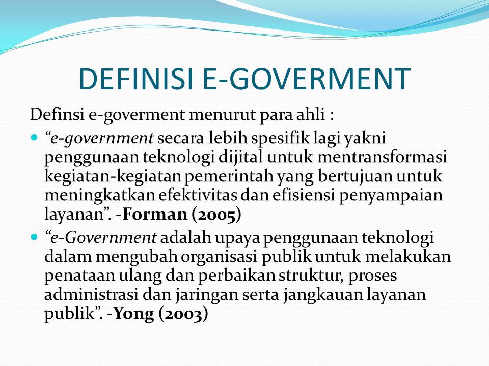 DEFINISI E-GOVERMENT Definsi e-goverment menurut para ahli :  e-government secara lebih spesifik lagi yakni penggunaan teknologi dijital untuk mentransformasi kegiatan-kegiatan pemerintah yang bertujuan untuk meningkatkan efektivitas dan efisiensi penyampaian layanan .