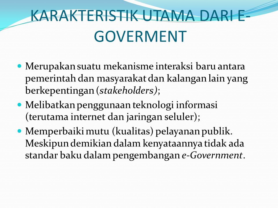 KARAKTERISTIK UTAMA DARI E- GOVERMENT  Merupakan suatu mekanisme interaksi baru antara pemerintah dan masyarakat dan kalangan lain yang berkepentingan (stakeholders);  Melibatkan penggunaan teknologi informasi (terutama internet dan jaringan seluler);  Memperbaiki mutu (kualitas) pelayanan publik.