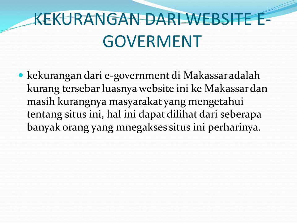 KEKURANGAN DARI WEBSITE E- GOVERMENT  kekurangan dari e-government di Makassar adalah kurang tersebar luasnya website ini ke Makassar dan masih kurangnya masyarakat yang mengetahui tentang situs ini, hal ini dapat dilihat dari seberapa banyak orang yang mnegakses situs ini perharinya.