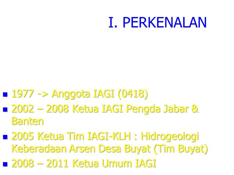 I. PERKENALAN  1977 -> Anggota IAGI (0418)  2002 – 2008 Ketua IAGI Pengda Jabar & Banten  2005 Ketua Tim IAGI-KLH : Hidrogeologi Keberadaan Arsen D
