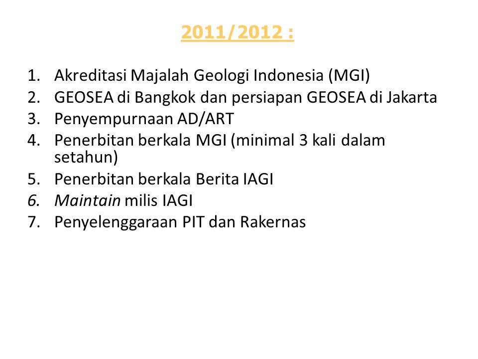 2011/2012 : 1.Akreditasi Majalah Geologi Indonesia (MGI) 2.GEOSEA di Bangkok dan persiapan GEOSEA di Jakarta 3.Penyempurnaan AD/ART 4.Penerbitan berkala MGI (minimal 3 kali dalam setahun) 5.Penerbitan berkala Berita IAGI 6.Maintain milis IAGI 7.Penyelenggaraan PIT dan Rakernas