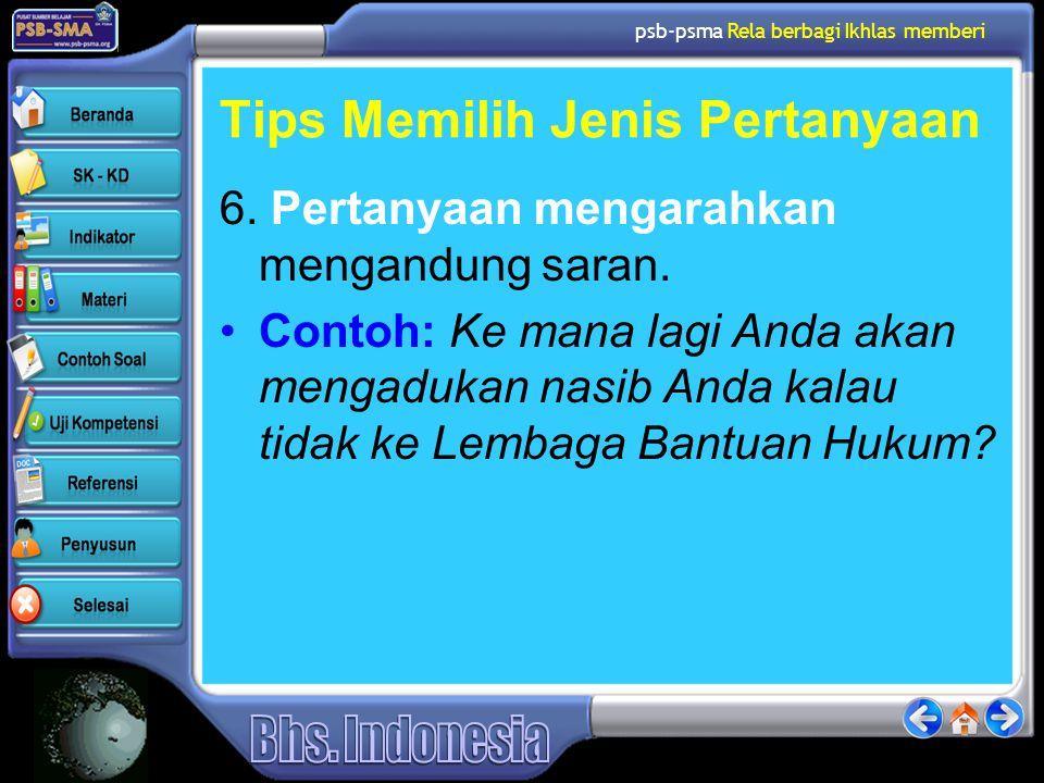 psb-psma Rela berbagi Ikhlas memberi Tips Memilih Jenis Pertanyaan 6. Pertanyaan mengarahkan mengandung saran. •Contoh: Ke mana lagi Anda akan mengadu