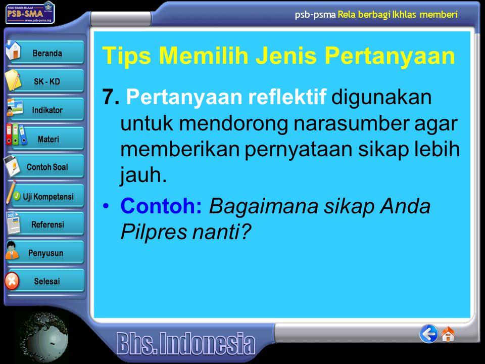 psb-psma Rela berbagi Ikhlas memberi Tips Memilih Jenis Pertanyaan 7. Pertanyaan reflektif digunakan untuk mendorong narasumber agar memberikan pernya