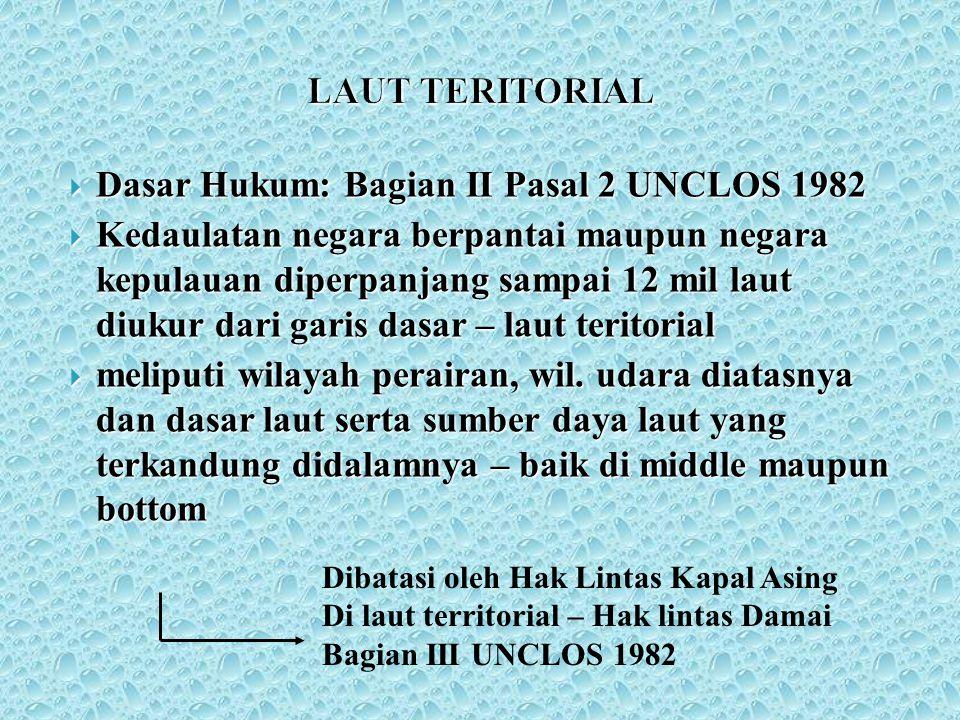 LAUT TERITORIAL  Dasar Hukum: Bagian II Pasal 2 UNCLOS 1982  Kedaulatan negara berpantai maupun negara kepulauan diperpanjang sampai 12 mil laut diu