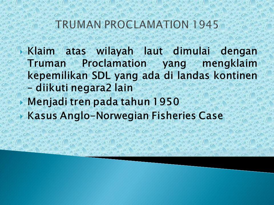 TRUMAN PROCLAMATION 1945  Klaim atas wilayah laut dimulai dengan Truman Proclamation yang mengklaim kepemilikan SDL yang ada di landas kontinen – dii