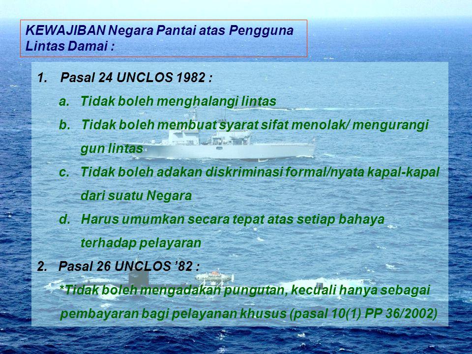 KEWAJIBAN Negara Pantai atas Pengguna Lintas Damai : 1.Pasal 24 UNCLOS 1982 : a. Tidak boleh menghalangi lintas b. Tidak boleh membuat syarat sifat me
