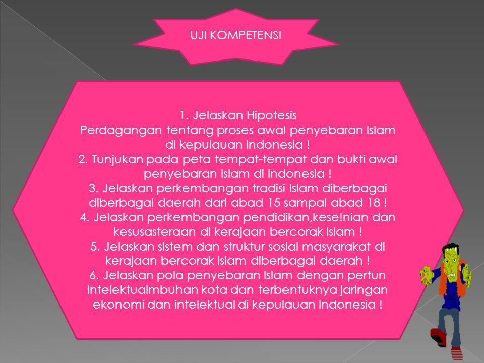 UJI KOMPETENSI 1. Jelaskan Hipotesis Perdagangan tentang proses awal penyebaran Islam di kepulauan Indonesia ! 2. Tunjukan pada peta tempat-tempat dan
