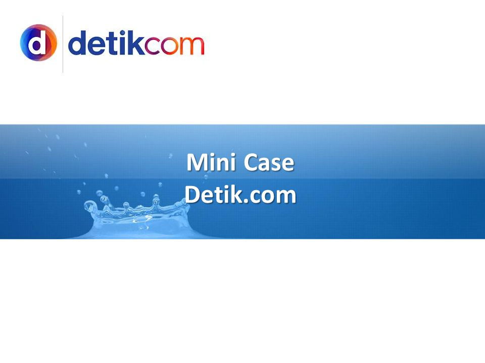 Mini Case : Detik.com •Situs berita Detikcom awalnya adalah proyek pribadi dari Agrakom untuk menghindari kebangkrutan pada 1997, didirikan oleh Budiono Darsono, Yayan Sopyan, Abdul Rahman dan Didi Nugrahadi •Muncul karena banyak masyarakat merasa was-was terhadap kondisi keamanan pasca kerusuhan Mei 1998.