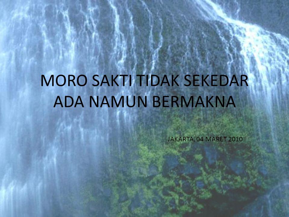 MORO SAKTI TIDAK SEKEDAR ADA NAMUN BERMAKNA JAKARTA, 04 MARET 2010