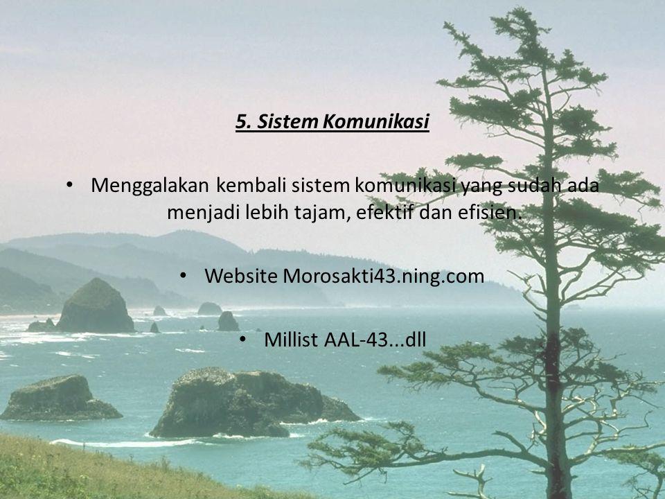 5. Sistem Komunikasi • Menggalakan kembali sistem komunikasi yang sudah ada menjadi lebih tajam, efektif dan efisien. • Website Morosakti43.ning.com •
