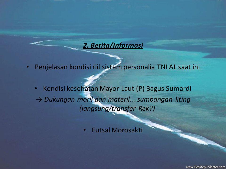2. Berita/Informasi • Penjelasan kondisi riil sistem personalia TNI AL saat ini • Kondisi kesehatan Mayor Laut (P) Bagus Sumardi → Dukungan moril dan