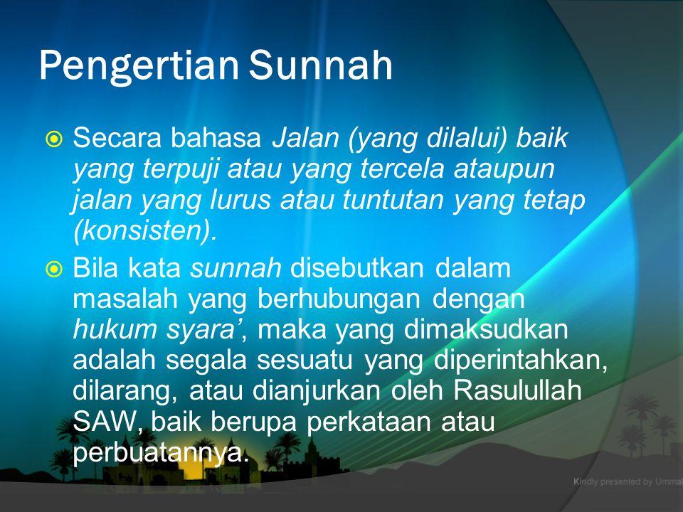 Pengertian Sunnah  Secara bahasa Jalan (yang dilalui) baik yang terpuji atau yang tercela ataupun jalan yang lurus atau tuntutan yang tetap (konsisten).