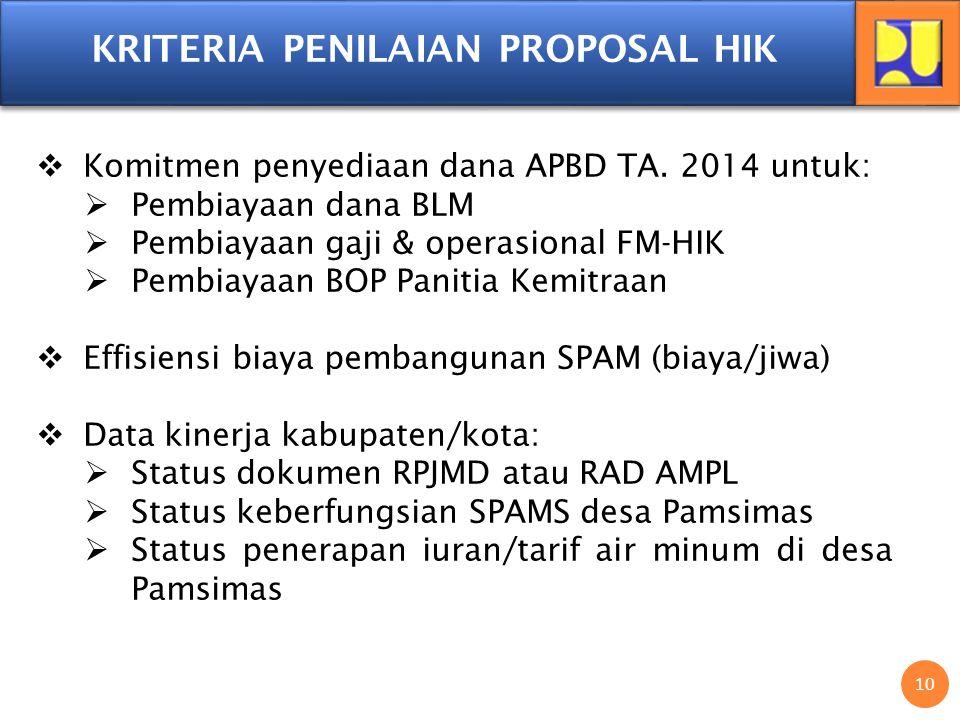 10 KRITERIA PENILAIAN PROPOSAL HIK  Komitmen penyediaan dana APBD TA. 2014 untuk:  Pembiayaan dana BLM  Pembiayaan gaji & operasional FM-HIK  Pemb