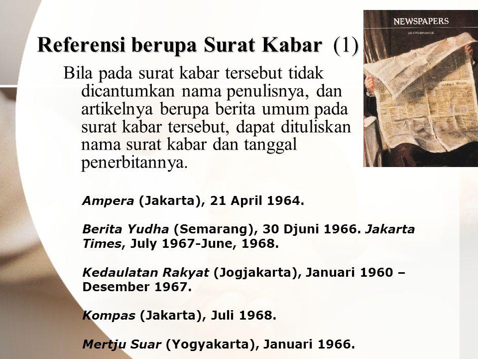 Referensi berupa Surat Kabar (1) Bila pada surat kabar tersebut tidak dicantumkan nama penulisnya, dan artikelnya berupa berita umum pada surat kabar tersebut, dapat dituliskan nama surat kabar dan tanggal penerbitannya.