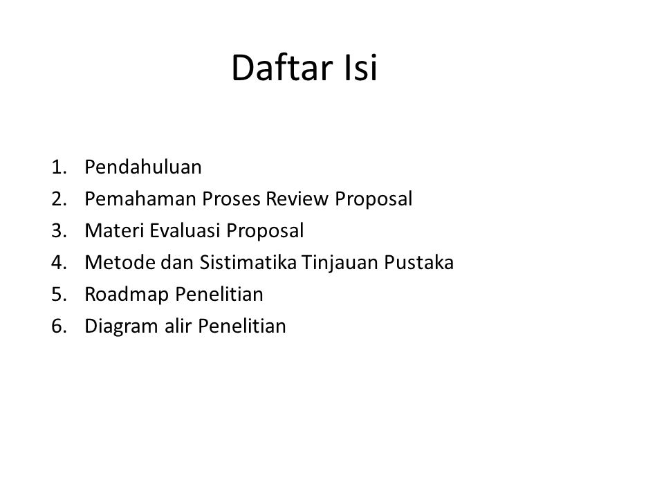 Daftar Isi 1.Pendahuluan 2.Pemahaman Proses Review Proposal 3.Materi Evaluasi Proposal 4.Metode dan Sistimatika Tinjauan Pustaka 5.Roadmap Penelitian 6.Diagram alir Penelitian