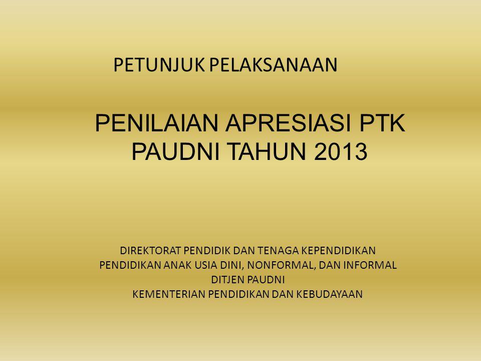 PETUNJUK PELAKSANAAN PENILAIAN APRESIASI PTK PAUDNI TAHUN 2013 DIREKTORAT PENDIDIK DAN TENAGA KEPENDIDIKAN PENDIDIKAN ANAK USIA DINI, NONFORMAL, DAN I