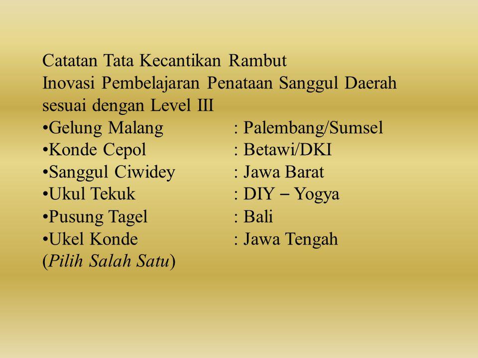 Catatan Tata Kecantikan Rambut Inovasi Pembelajaran Penataan Sanggul Daerah sesuai dengan Level III •Gelung Malang: Palembang/Sumsel •Konde Cepol: Bet