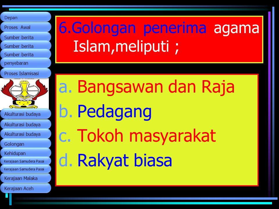 6.Golongan penerima agama Islam,meliputi ; a.Bangsawan dan Raja b.Pedagang c.Tokoh masyarakat d.Rakyat biasa Kerajaan Aceh Proses Awal Proses Awal Sum