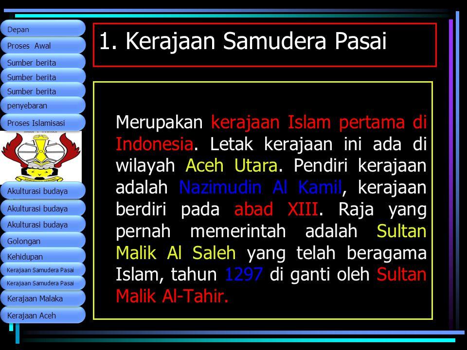 1. Kerajaan Samudera Pasai Merupakan kerajaan Islam pertama di Indonesia. Letak kerajaan ini ada di wilayah Aceh Utara. Pendiri kerajaan adalah Nazimu