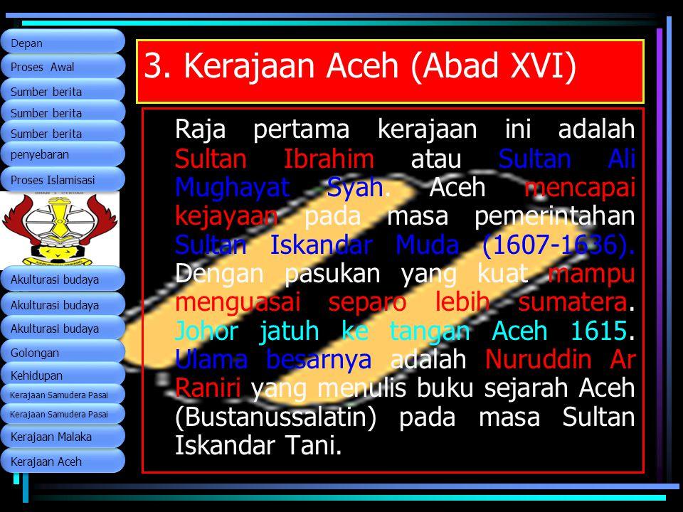 3. Kerajaan Aceh (Abad XVI) Raja pertama kerajaan ini adalah Sultan Ibrahim atau Sultan Ali Mughayat Syah. Aceh mencapai kejayaan pada masa pemerintah