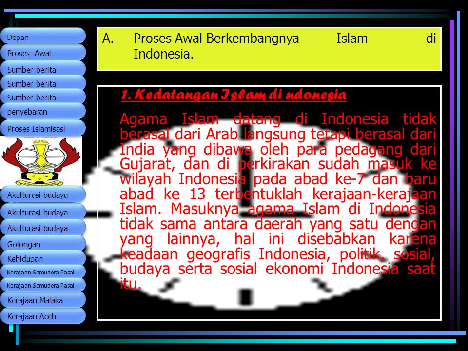 A.Proses Awal Berkembangnya Islam di Indonesia. 1. Kedatangan Islam di ndonesia Agama Islam datang di Indonesia tidak berasal dari Arab langsung tetap