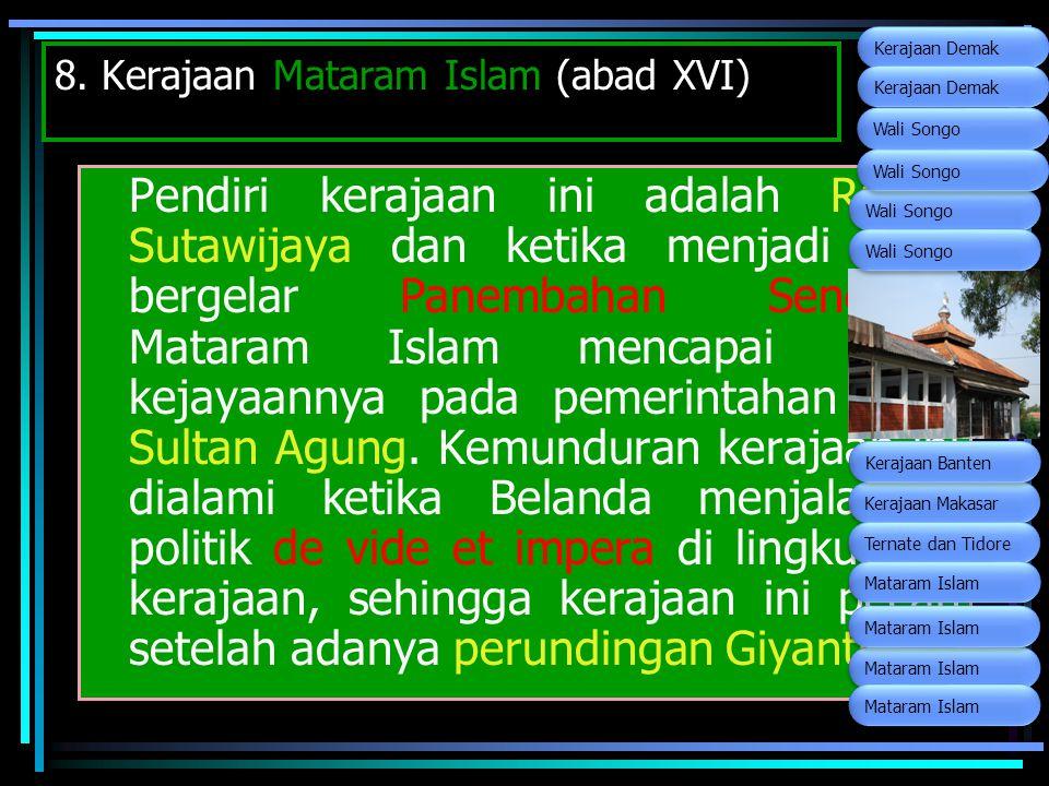 8. Kerajaan Mataram Islam (abad XVI) Pendiri kerajaan ini adalah Raden Sutawijaya dan ketika menjadi Raja bergelar Panembahan Senopati. Mataram Islam
