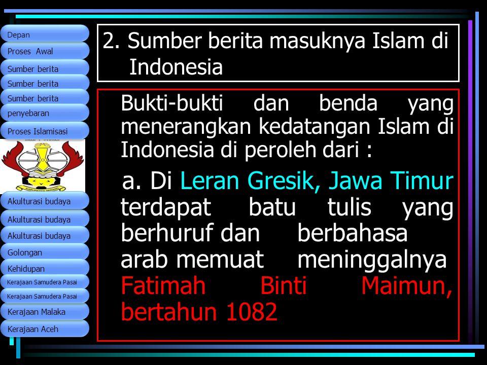 2. Sumber berita masuknya Islam di Indonesia Bukti-bukti dan benda yang menerangkan kedatangan Islam di Indonesia di peroleh dari : a. Di Leran Gresik