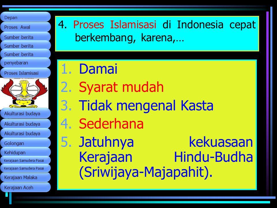 4. Proses Islamisasi di Indonesia cepat berkembang, karena,… 1.Damai 2.Syarat mudah 3.Tidak mengenal Kasta 4.Sederhana 5.Jatuhnya kekuasaan Kerajaan H