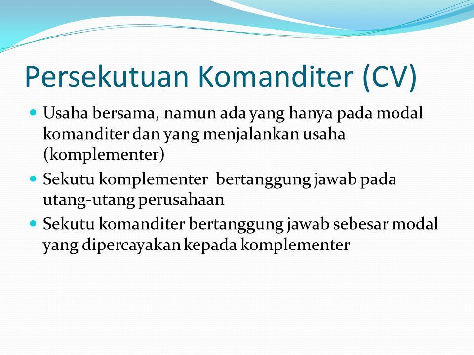 Persekutuan Komanditer (CV)  Usaha bersama, namun ada yang hanya pada modal komanditer dan yang menjalankan usaha (komplementer)  Sekutu komplemente