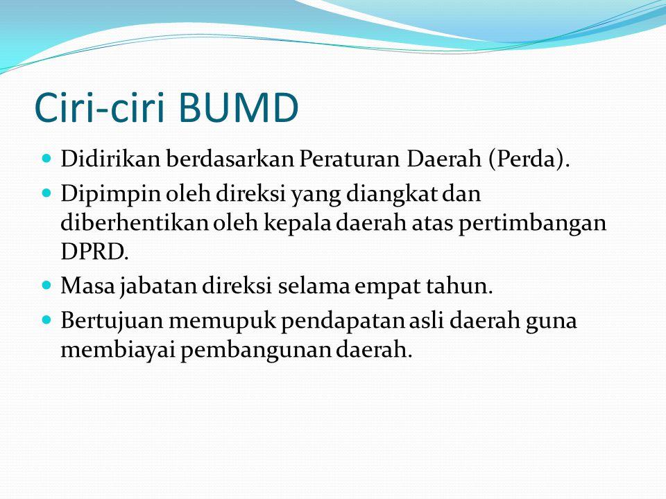 Ciri-ciri BUMD  Didirikan berdasarkan Peraturan Daerah (Perda).  Dipimpin oleh direksi yang diangkat dan diberhentikan oleh kepala daerah atas perti