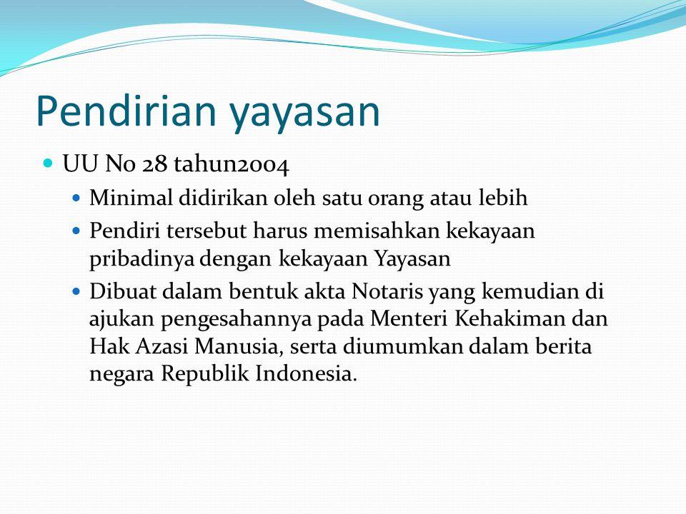 Pendirian yayasan  UU No 28 tahun2004  Minimal didirikan oleh satu orang atau lebih  Pendiri tersebut harus memisahkan kekayaan pribadinya dengan k