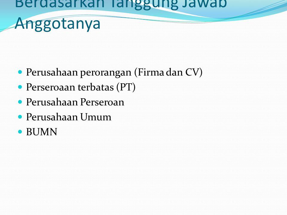 Berdasarkan Tanggung Jawab Anggotanya  Perusahaan perorangan (Firma dan CV)  Perseroaan terbatas (PT)  Perusahaan Perseroan  Perusahaan Umum  BUM