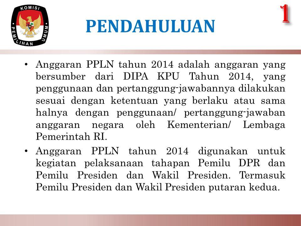PENDAHULUAN • Anggaran PPLN tahun 2014 adalah anggaran yang bersumber dari DIPA KPU Tahun 2014, yang penggunaan dan pertanggung-jawabannya dilakukan s