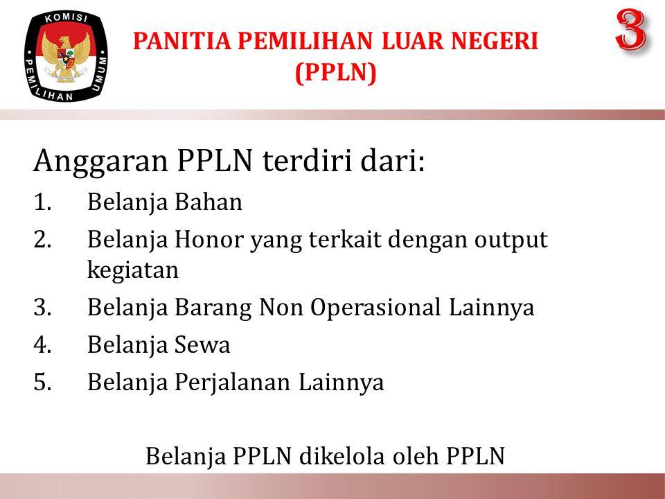 PANITIA PEMILIHAN LUAR NEGERI (PPLN) Anggaran PPLN terdiri dari: 1.Belanja Bahan 2.Belanja Honor yang terkait dengan output kegiatan 3.Belanja Barang