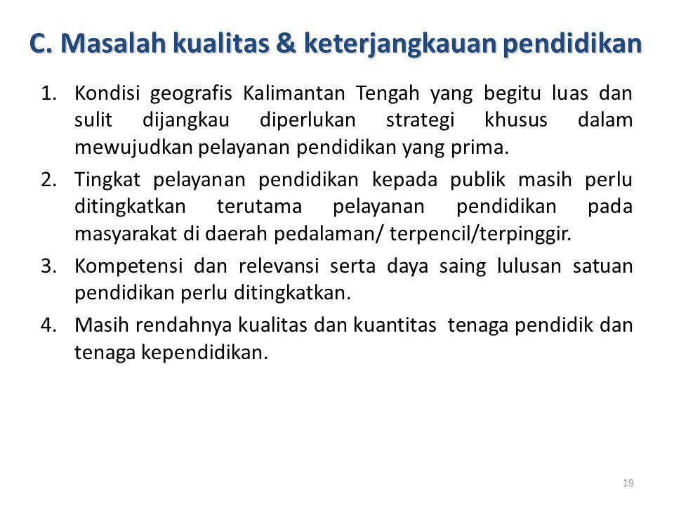 C. Masalah kualitas & keterjangkauan pendidikan 1.Kondisi geografis Kalimantan Tengah yang begitu luas dan sulit dijangkau diperlukan strategi khusus