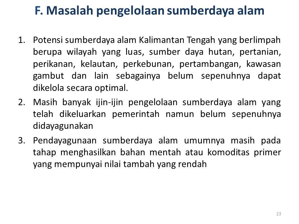 F. Masalah pengelolaan sumberdaya alam 1.Potensi sumberdaya alam Kalimantan Tengah yang berlimpah berupa wilayah yang luas, sumber daya hutan, pertani